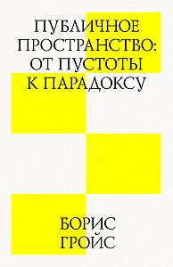 Борис Гройс -Публичное пространство: от пустоты к парадоксу