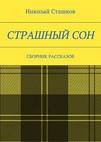 Николай Сташков -Страшный сон. Сборник рассказов