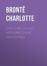 Charlotte Brontë -Jane Eyre; ou Les mémoires d'une institutrice