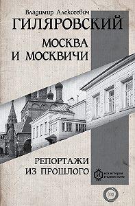 Владимир Гиляровский -Москва и москвичи. Репортажи из прошлого