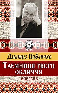 Дмитро Павличко -Таємниця твого обличчя. Вибране