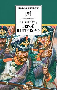 Сборник -«С Богом, верой и штыком!» Отечественная война 1812 года в мемуарах, документах и художественных произведениях