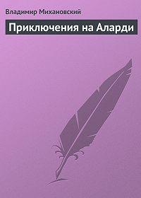 Владимир Михановский -Приключения на Аларди