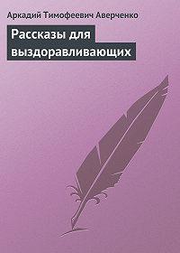 Аркадий Аверченко -Рассказы для выздоравливающих