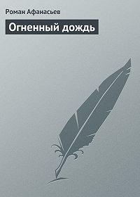Роман Афанасьев -Огненный дождь