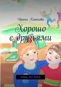 Ирина Каюкова -Хорошо сдрузьями