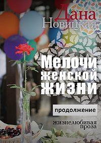 Дана Новицкая -Мелочи женской жизни. Жизнелюбивая проза. Продолжение