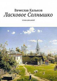 Вячеслав Кальнов -Ласковое Солнышко. Стихи для детей