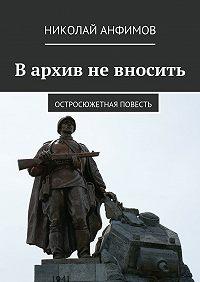 Николай Анфимов -Вархив невносить. Остросюжетная повесть
