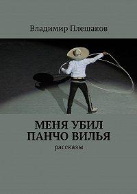 Владимир Плешаков -Меня убил Панчо Вилья