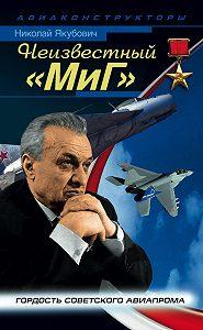 Николай Якубович -Неизвестный «МиГ». Гордость советского авиапрома