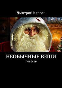Дмитрий Каполь -Необычныевещи. Повесть