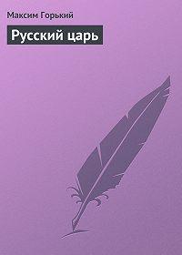 Максим Горький -Русский царь