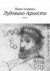 Павел Алешин -Лудовико Ариосто. Лирика
