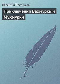 Валентин Постников - Приключения Вахмурки и Мухмурки
