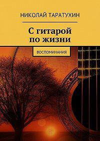 Николай Таратухин -Сгитарой пожизни. Воспоминания