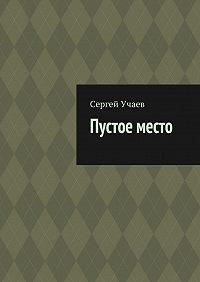 Сергей Учаев - Пустое место