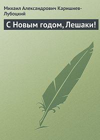 Михаил Александрович Каришнев-Лубоцкий -С Новым годом, Лешаки!