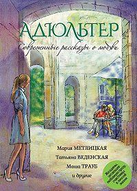 Мария Метлицкая -Современные рассказы о любви. Адюльтер