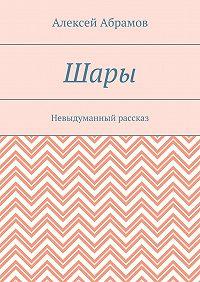 Алексей Абрамов -Шары. Невыдуманный рассказ