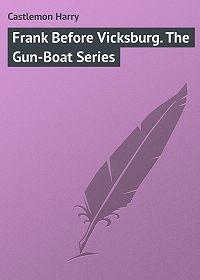 Harry Castlemon -Frank Before Vicksburg. The Gun-Boat Series