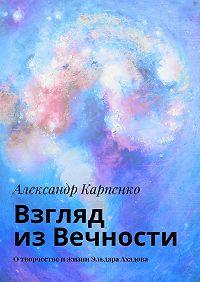Александр Карпенко -Взгляд из Вечности. Отворчестве ижизни Эльдара Ахадова