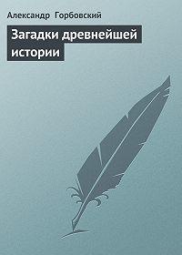 Александр Горбовский -Загадки древнейшей истории