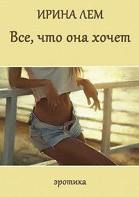Ирина Лем -Все, что она хочет. Эротика