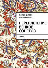 Виктор Пилован, Татьяна Дорская, Виктор Пилован - Переплетение венков сонетов