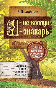 Александр Аксенов - Я – не колдун, я – знахарь. Лучшая книга сильного целителя. Полная версия бестселлера