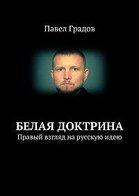 Павел Градов -Белая доктрина. Правый взгляд нарусскуюидею