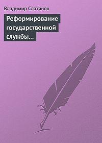 Владимир Слатинов -Реформирование государственной службы в России: Институциональные эффекты и ловушки