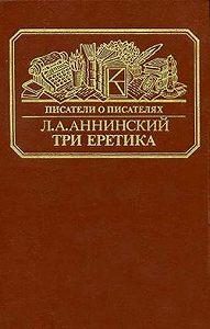 Лев Александрович Аннинский - Три еретика