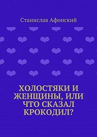 Станислав Афонский -Холостяки и женщины, или Что сказал крокодил?