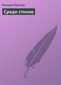 Валерий Брюсов -Среди стихов