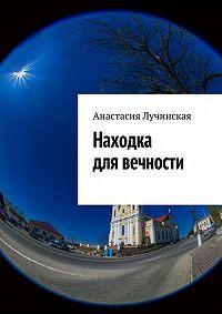 Анастасия Лучинская -Находка для вечности
