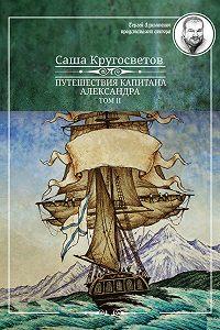 Саша Кругосветов -Путешествия капитана Александра. Том 2