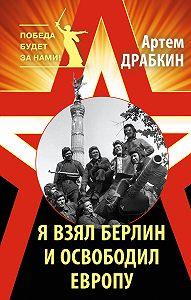 Артем Драбкин -Я взял Берлин и освободил Европу