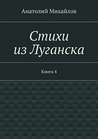 Анатолий Михайлов - Стихи изЛуганска. Книга 4