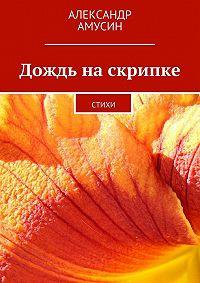 Александр Амусин -Дождь наскрипке