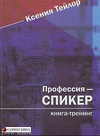 Ксения Тейлор -Профессия – СПИКЕР. Книга-тренинг