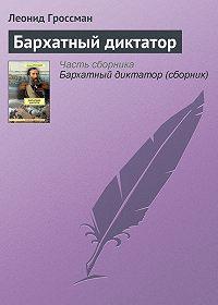 Леонид Гроссман -Бархатный диктатор