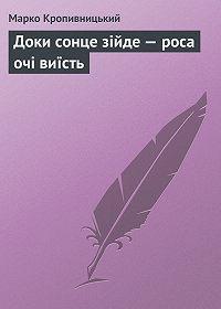 Марко Кропивницький -Доки сонце зійде – роса очі виїсть