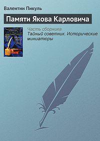 Валентин Саввич Пикуль -Памяти Якова Карловича