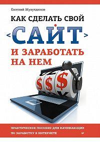 Евгений Мухутдинов -Как сделать свой сайт и заработать на нем. Практическое пособие для начинающих по заработку в Интернете