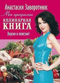 Анастасия Заворотнюк -Моя прекрасная кулинарная книга. Вкусно и полезно