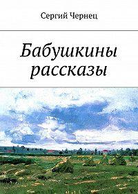 Сергий Чернец -Бабушкины рассказы