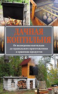 Антон Козлов -Дачная коптильня. От возведения коптильни до правильного приготовления и хранения продуктов