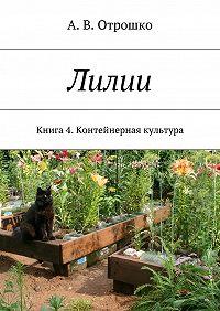 А. Отрошко - Лилии. Книга 4. Контейнерная культура