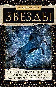 Ричард Аллен -Звезды. Легенды и научные факты о происхождении астрономических имен